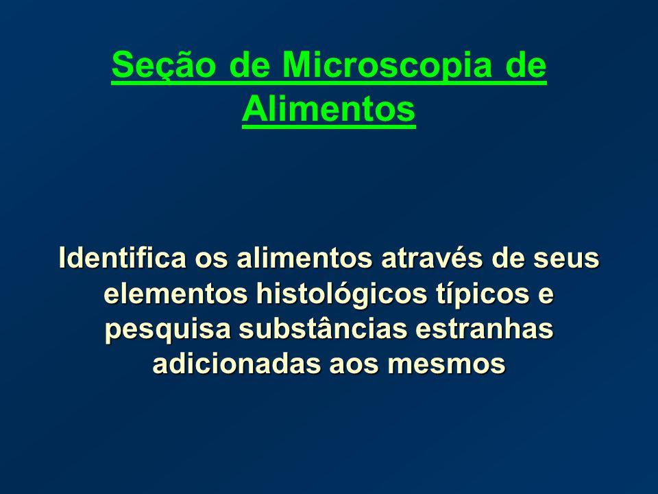 Seção de Microscopia de Alimentos Identifica os alimentos através de seus elementos histológicos típicos e pesquisa substâncias estranhas adicionadas