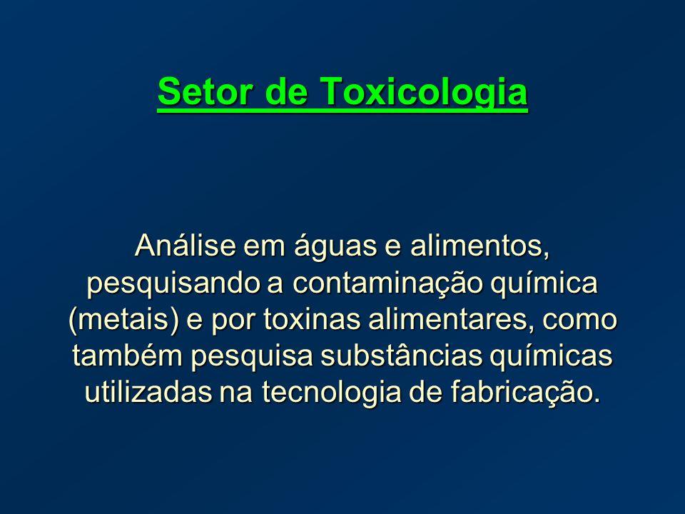 Setor de Toxicologia Análise em águas e alimentos, pesquisando a contaminação química (metais) e por toxinas alimentares, como também pesquisa substân