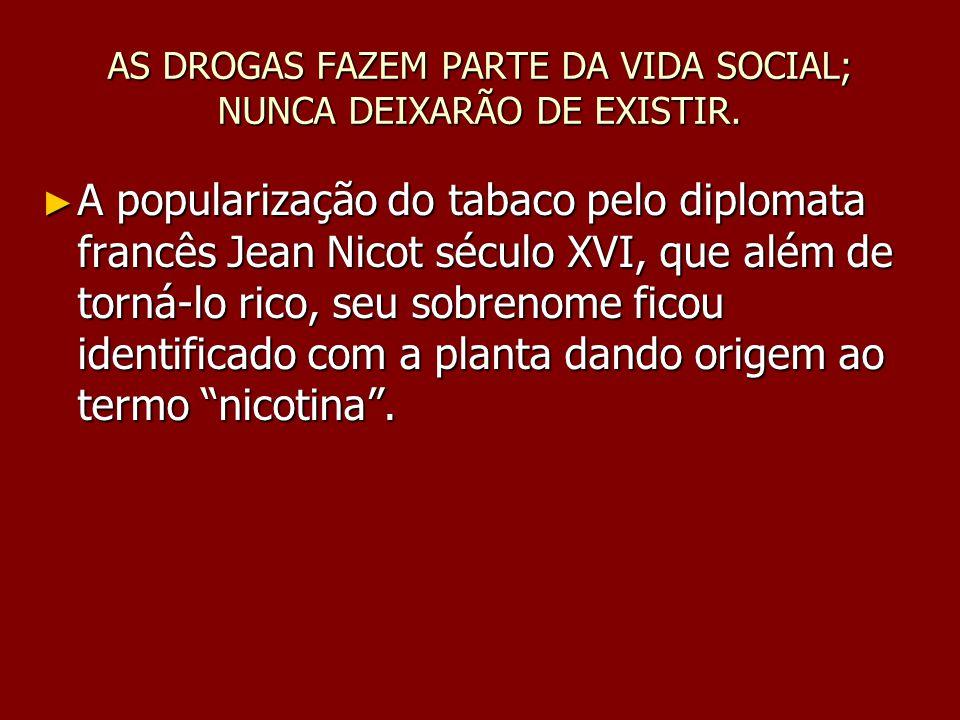 AS DROGAS FAZEM PARTE DA VIDA SOCIAL; NUNCA DEIXARÃO DE EXISTIR. A popularização do tabaco pelo diplomata francês Jean Nicot século XVI, que além de t
