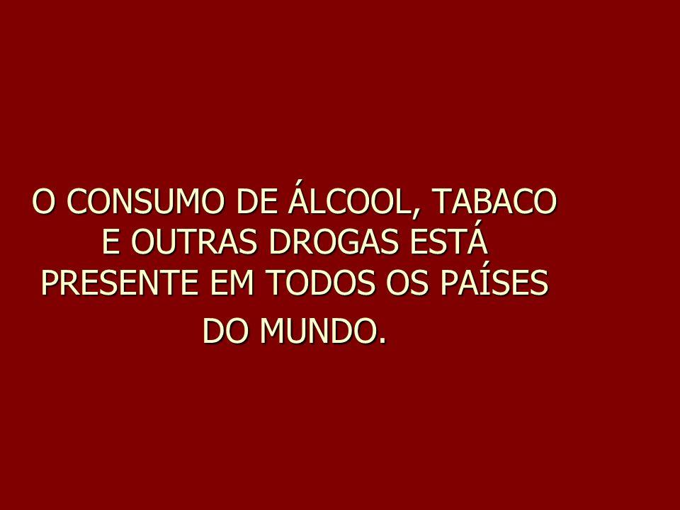 O CONSUMO DE ÁLCOOL, TABACO E OUTRAS DROGAS ESTÁ PRESENTE EM TODOS OS PAÍSES DO MUNDO.