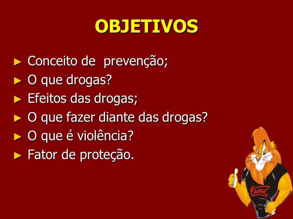 OBJETIVOS Conceito de prevenção; Conceito de prevenção; O que drogas? O que drogas? Efeitos das drogas; Efeitos das drogas; O que fazer diante das dro