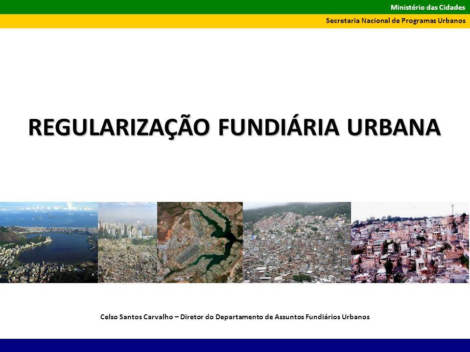 Ministério das Cidades Secretaria Nacional de Programas Urbanos Celso Santos Carvalho – Diretor do Departamento de Assuntos Fundiários Urbanos REGULAR