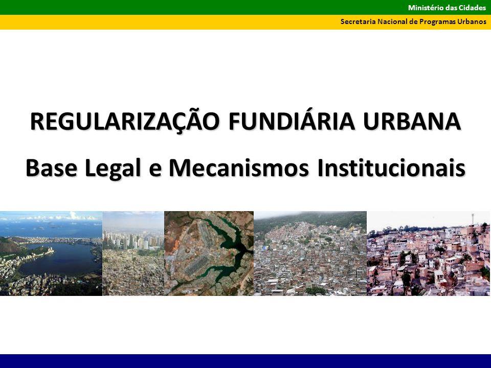 Ministério das Cidades Secretaria Nacional de Programas Urbanos REGULARIZAÇÃO FUNDIÁRIA URBANA Base Legal e Mecanismos Institucionais