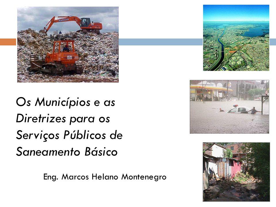 Os Municípios e as Diretrizes para os Serviços Públicos de Saneamento Básico Eng. Marcos Helano Montenegro