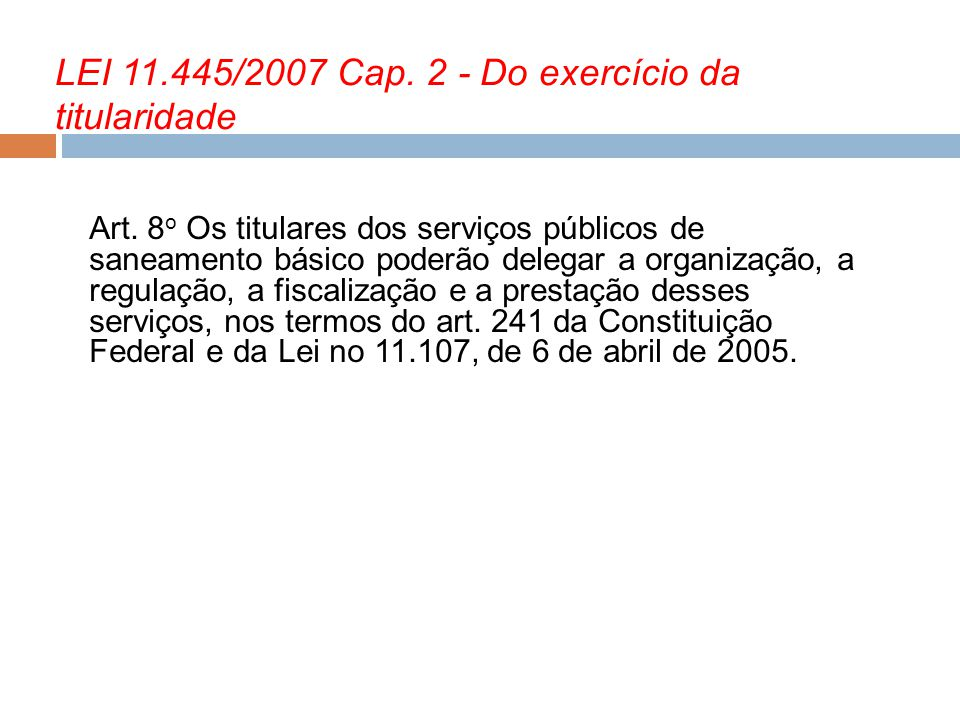 LEI 11.445/2007 Cap. 2 - Do exercício da titularidade Art. 8 o Os titulares dos serviços públicos de saneamento básico poderão delegar a organização,
