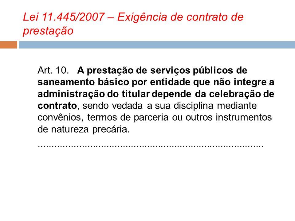Lei 11.445/2007 – Exigência de contrato de prestação Art. 10. A prestação de serviços públicos de saneamento básico por entidade que não integre a adm