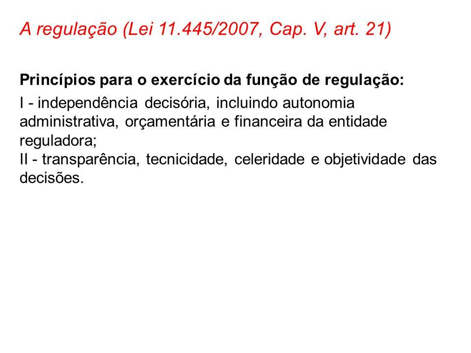 A regulação (Lei 11.445/2007, Cap. V, art. 21) Princípios para o exercício da função de regulação: I - independência decisória, incluindo autonomia ad