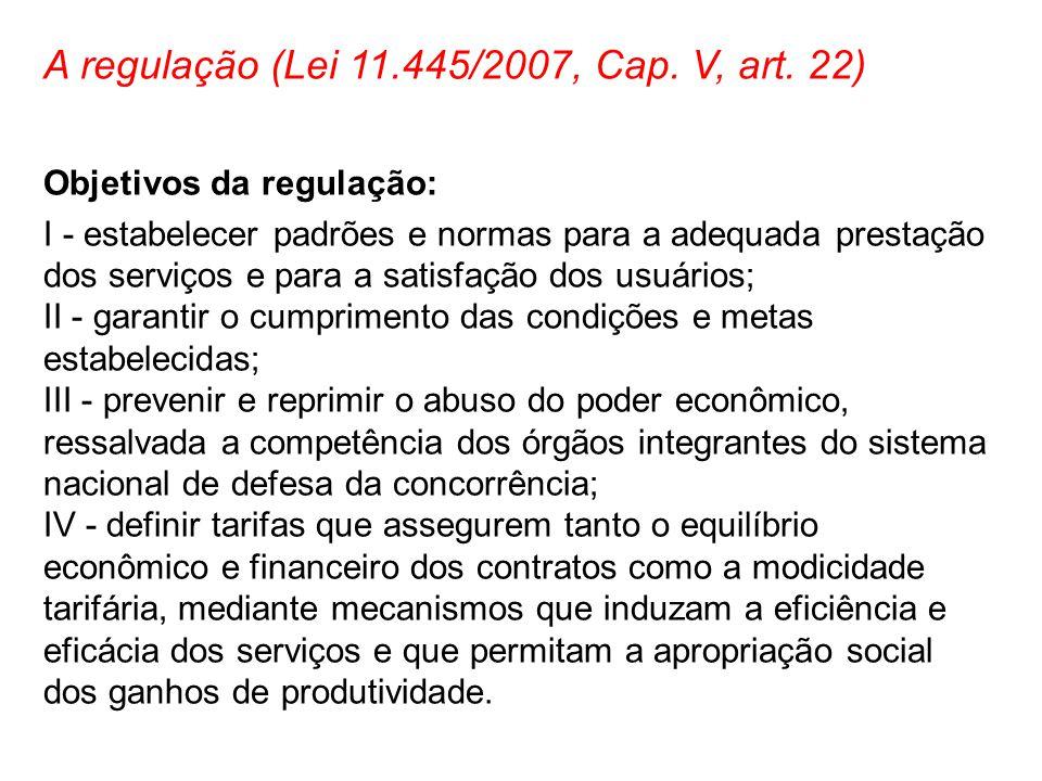 A regulação (Lei 11.445/2007, Cap. V, art. 22) Objetivos da regulação: I - estabelecer padrões e normas para a adequada prestação dos serviços e para