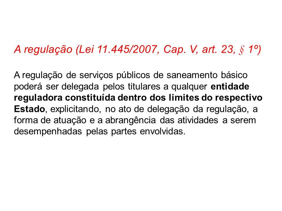 A regulação (Lei 11.445/2007, Cap. V, art. 23, § 1º) A regulação de serviços públicos de saneamento básico poderá ser delegada pelos titulares a qualq