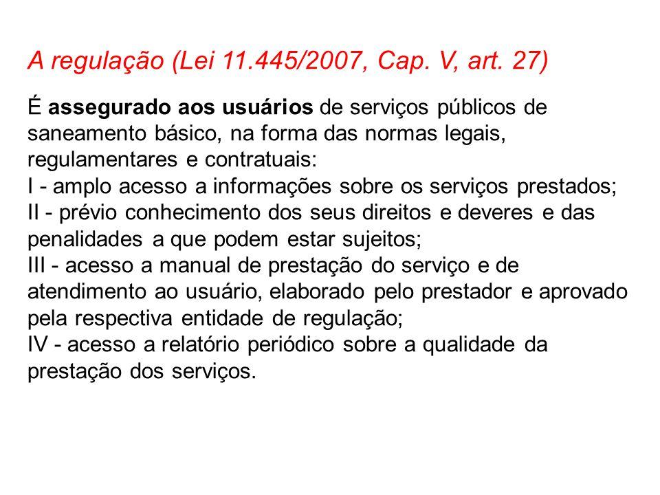 A regulação (Lei 11.445/2007, Cap. V, art. 27) É assegurado aos usuários de serviços públicos de saneamento básico, na forma das normas legais, regula