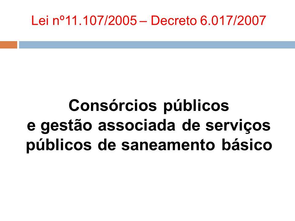 Lei nº11.107/2005 – Decreto 6.017/2007 Consórcios públicos e gestão associada de serviços públicos de saneamento básico