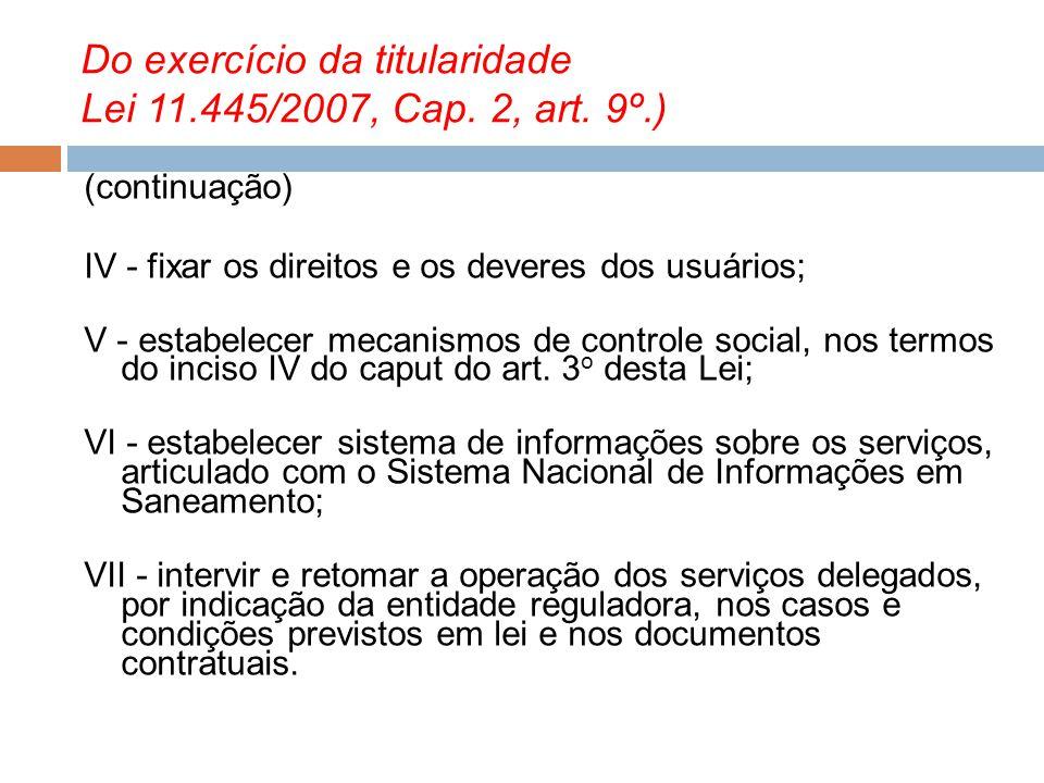Do exercício da titularidade Lei 11.445/2007, Cap. 2, art. 9º.) (continuação) IV - fixar os direitos e os deveres dos usuários; V - estabelecer mecani