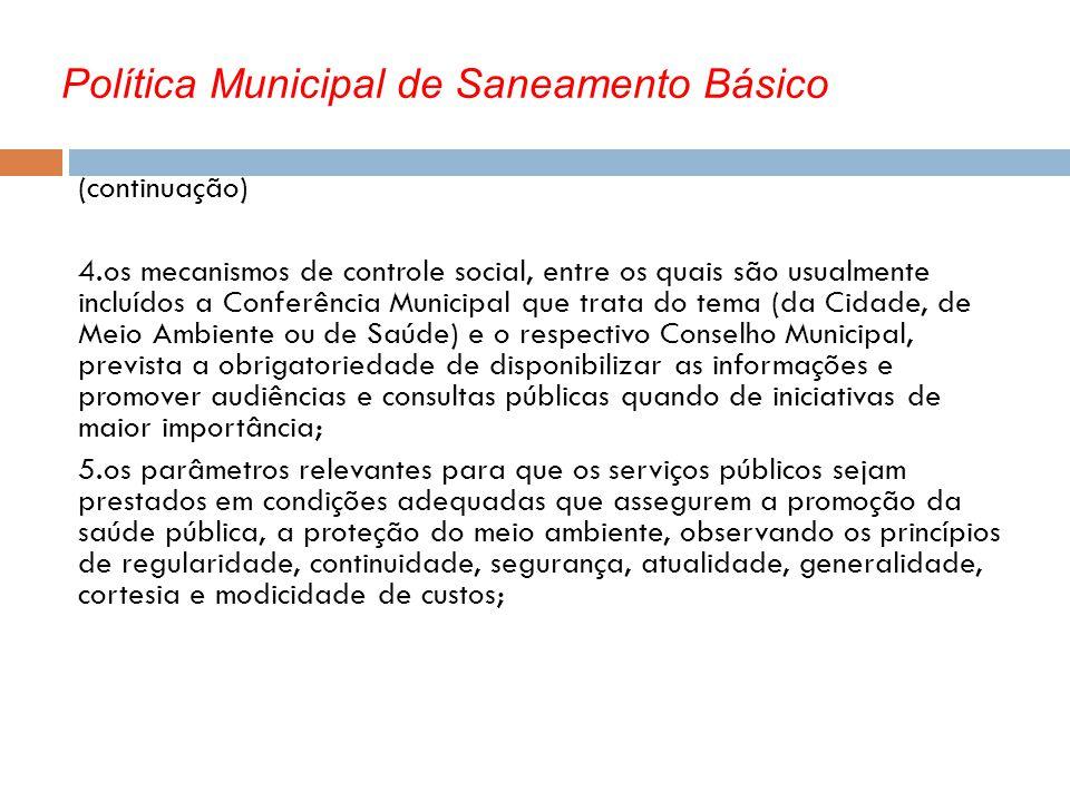 Política Municipal de Saneamento Básico (continuação) 4.os mecanismos de controle social, entre os quais são usualmente incluídos a Conferência Munici