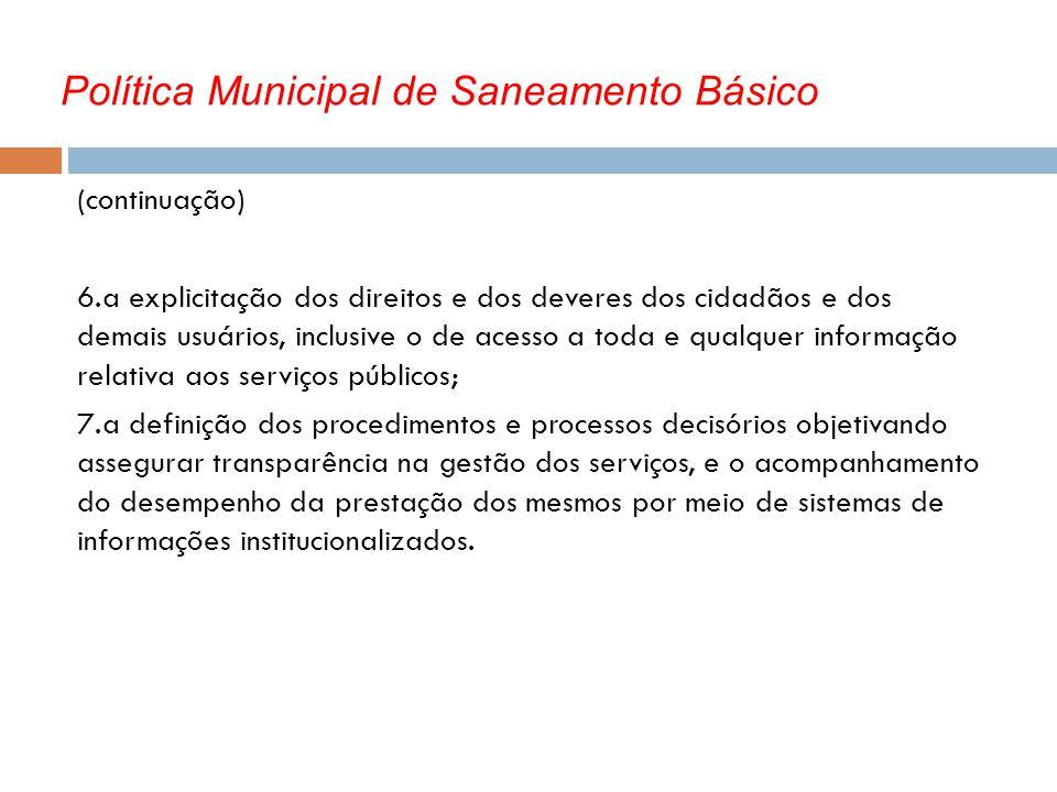 Política Municipal de Saneamento Básico (continuação) 6.a explicitação dos direitos e dos deveres dos cidadãos e dos demais usuários, inclusive o de a