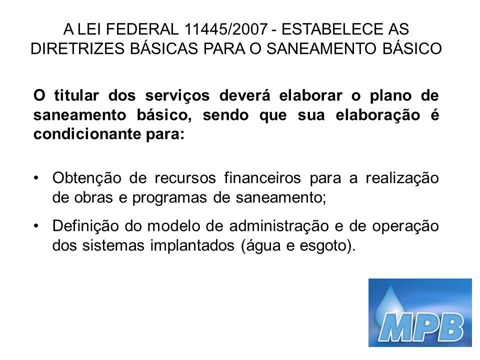 A LEI FEDERAL 11445/2007 - ESTABELECE AS DIRETRIZES BÁSICAS PARA O SANEAMENTO BÁSICO O titular dos serviços deverá elaborar o plano de saneamento bási