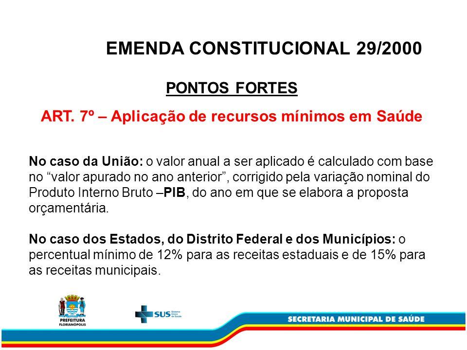 EMENDA CONSTITUCIONAL 29/2000 PONTOS FORTES ART. 7º – Aplicação de recursos mínimos em Saúde No caso da União: o valor anual a ser aplicado é calculad