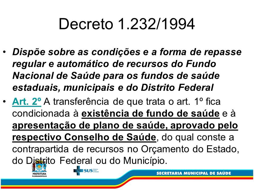 Decreto 1.232/1994 Dispõe sobre as condições e a forma de repasse regular e automático de recursos do Fundo Nacional de Saúde para os fundos de saúde estaduais, municipais e do Distrito Federal Art.