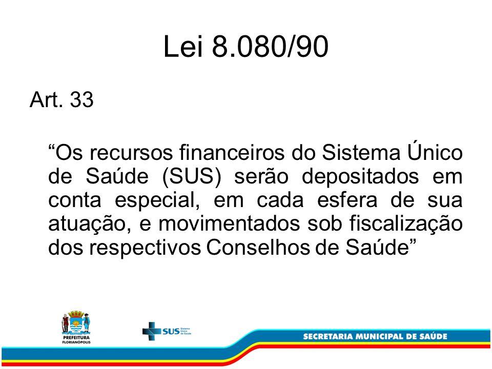 Lei 8.080/90 Art. 33 Os recursos financeiros do Sistema Único de Saúde (SUS) serão depositados em conta especial, em cada esfera de sua atuação, e mov