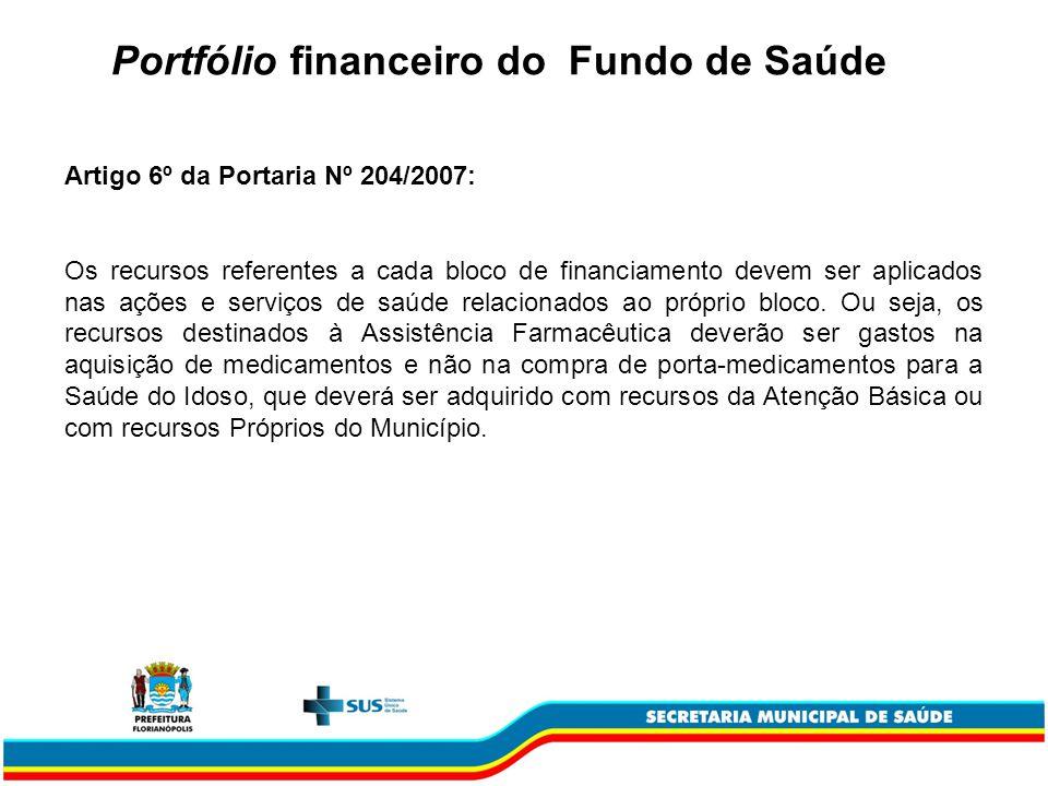 Portfólio financeiro do Fundo de Saúde Artigo 6º da Portaria Nº 204/2007: Os recursos referentes a cada bloco de financiamento devem ser aplicados nas ações e serviços de saúde relacionados ao próprio bloco.