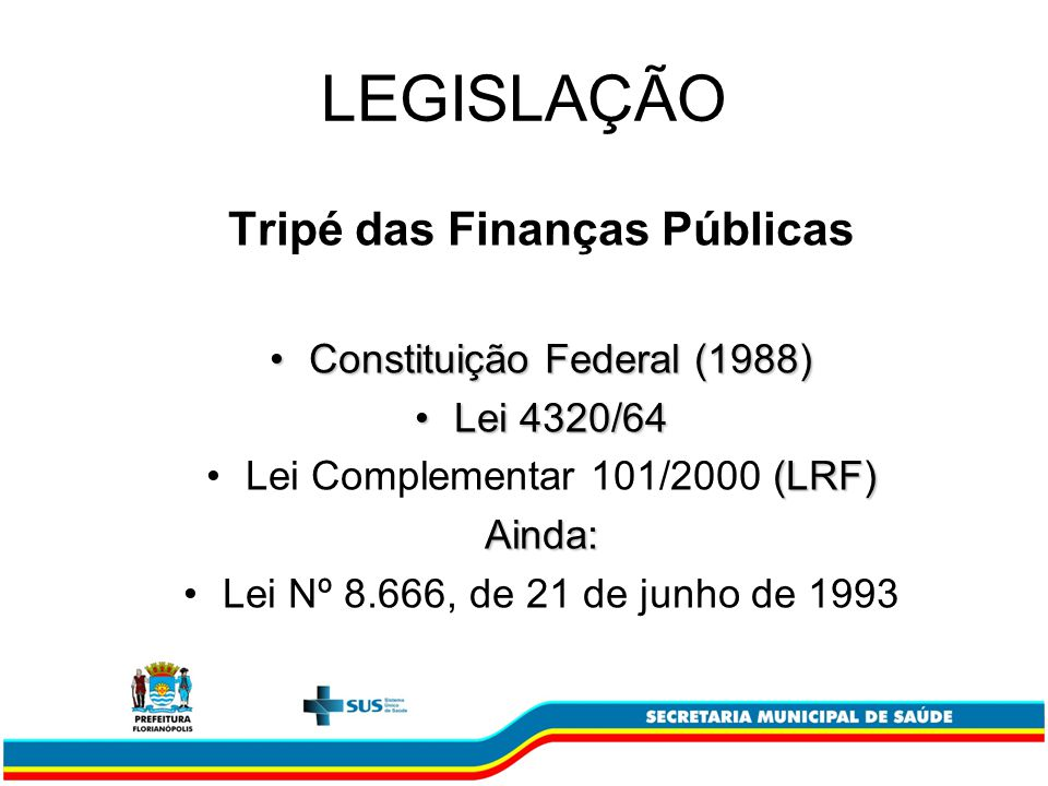 LEGISLAÇÃO Tripé das Finanças Públicas Constituição Federal (1988)Constituição Federal (1988) Lei 4320/64Lei 4320/64 (LRF)Lei Complementar 101/2000 (LRF)Ainda: Lei Nº 8.666, de 21 de junho de 1993