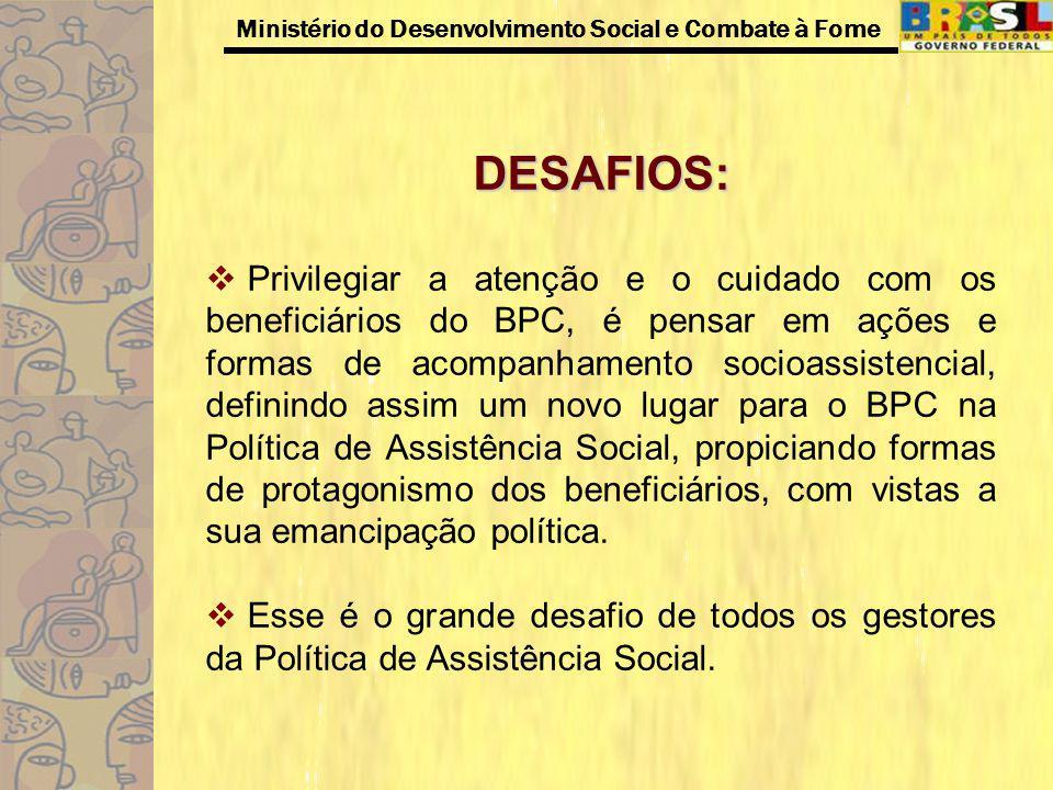Ministério do Desenvolvimento Social e Combate à Fome DESAFIOS: Privilegiar a atenção e o cuidado com os beneficiários do BPC, é pensar em ações e for