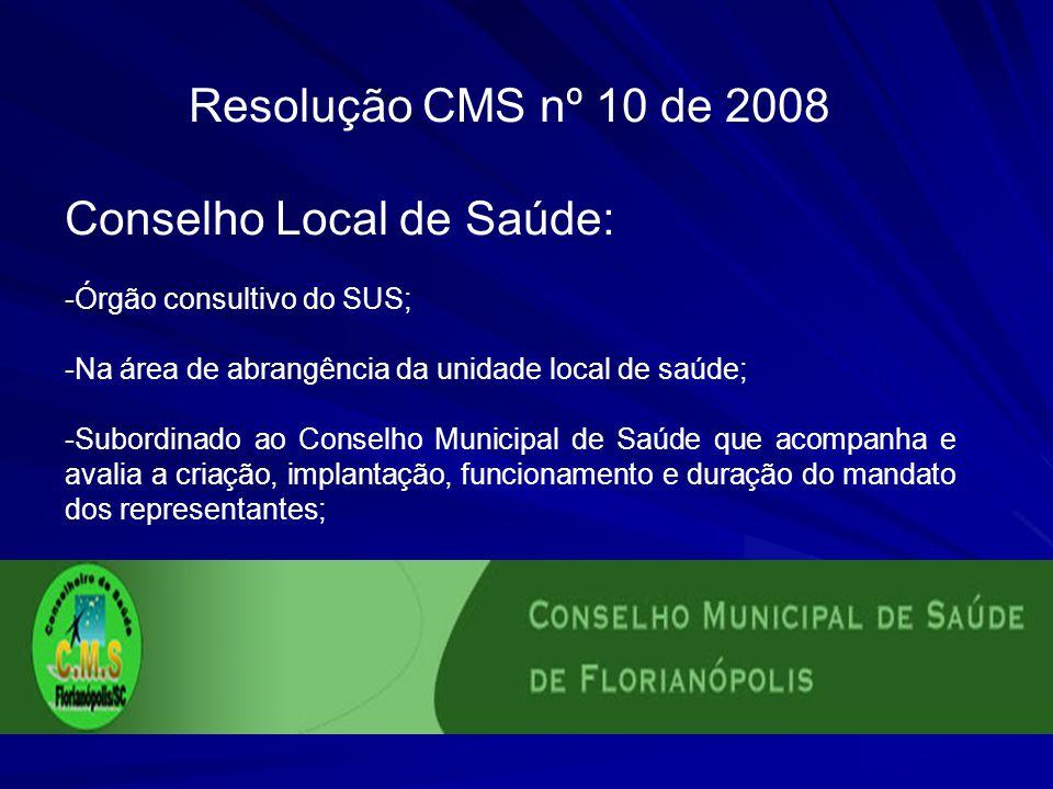 Resolução CMS nº 10 de 2008 Conselho Local de Saúde: -Órgão consultivo do SUS; -Na área de abrangência da unidade local de saúde; -Subordinado ao Cons