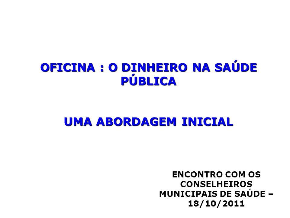 OFICINA : O DINHEIRO NA SAÚDE PÚBLICA UMA ABORDAGEM INICIAL ENCONTRO COM OS CONSELHEIROS MUNICIPAIS DE SAÚDE – 18/10/2011