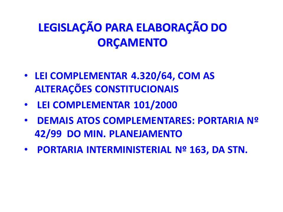 LEGISLAÇÃO PARA ELABORAÇÃO DO ORÇAMENTO LEI COMPLEMENTAR 4.320/64, COM AS ALTERAÇÕES CONSTITUCIONAIS LEI COMPLEMENTAR 101/2000 DEMAIS ATOS COMPLEMENTARES: PORTARIA Nº 42/99 DO MIN.