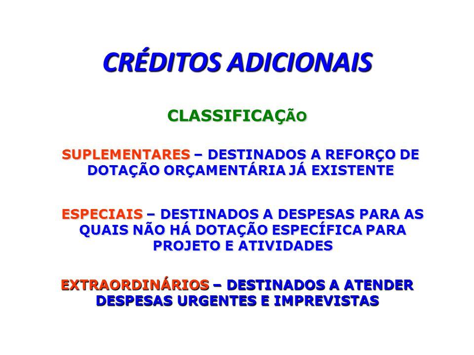 CRÉDITOS ADICIONAIS CLASSIFICAÇ ÃO SUPLEMENTARES – DESTINADOS A REFORÇO DE DOTAÇÃO ORÇAMENTÁRIA JÁ EXISTENTE ESPECIAIS – DESTINADOS A DESPESAS PARA AS QUAIS NÃO HÁ DOTAÇÃO ESPECÍFICA PARA PROJETO E ATIVIDADES EXTRAORDINÁRIOS – DESTINADOS A ATENDER DESPESAS URGENTES E IMPREVISTAS