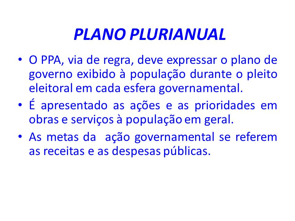 PLANO PLURIANUAL O PPA, via de regra, deve expressar o plano de governo exibido à população durante o pleito eleitoral em cada esfera governamental.