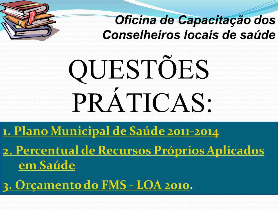 QUESTÕES PRÁTICAS: · Oficina de Capacitação dos Conselheiros locais de saúde 1. Plano Municipal de Saúde 2011-2014 2. Percentual de Recursos Próprios