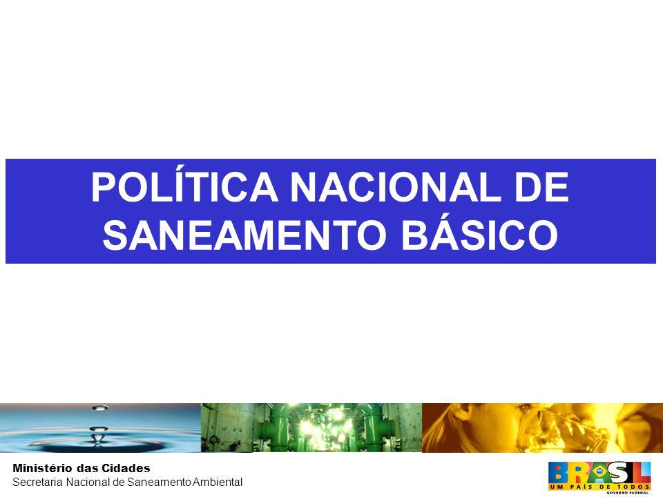 Ministério das Cidades Secretaria Nacional de Saneamento Ambiental POLÍTICA NACIONAL DE SANEAMENTO BÁSICO