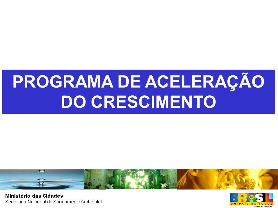 Ministério das Cidades Secretaria Nacional de Saneamento Ambiental PROGRAMA DE ACELERAÇÃO DO CRESCIMENTO
