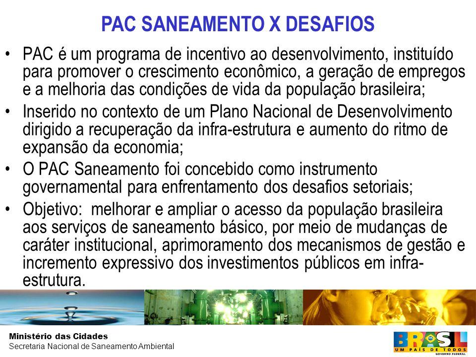 Ministério das Cidades Secretaria Nacional de Saneamento Ambiental PAC é um programa de incentivo ao desenvolvimento, instituído para promover o crescimento econômico, a geração de empregos e a melhoria das condições de vida da população brasileira; Inserido no contexto de um Plano Nacional de Desenvolvimento dirigido a recuperação da infra-estrutura e aumento do ritmo de expansão da economia; O PAC Saneamento foi concebido como instrumento governamental para enfrentamento dos desafios setoriais; Objetivo: melhorar e ampliar o acesso da população brasileira aos serviços de saneamento básico, por meio de mudanças de caráter institucional, aprimoramento dos mecanismos de gestão e incremento expressivo dos investimentos públicos em infra- estrutura.