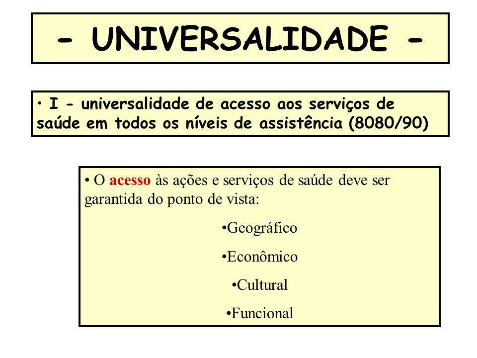- UNIVERSALIDADE - O acesso às ações e serviços de saúde deve ser garantida do ponto de vista: Geográfico Econômico Cultural Funcional I - universalid