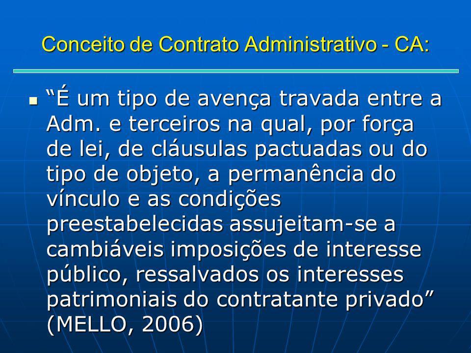 Conceito de Contrato Administrativo - CA: É um tipo de avença travada entre a Adm. e terceiros na qual, por força de lei, de cláusulas pactuadas ou do