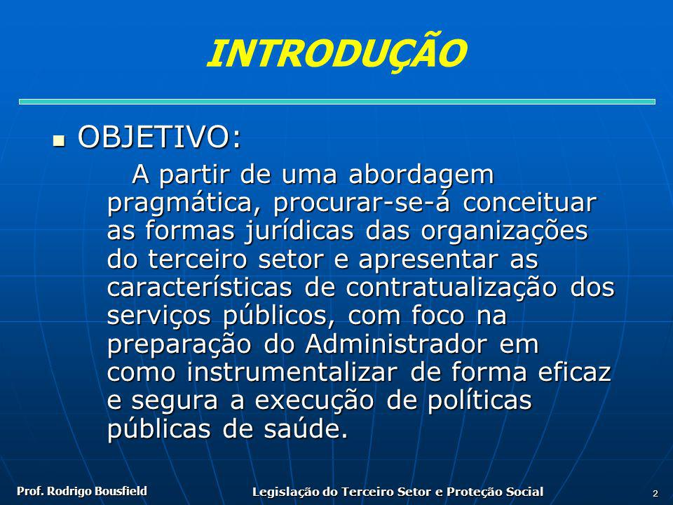 Prof. Rodrigo Bousfield Legislação do Terceiro Setor e Proteção Social 2 INTRODUÇÃO OBJETIVO: OBJETIVO: A partir de uma abordagem pragmática, procurar