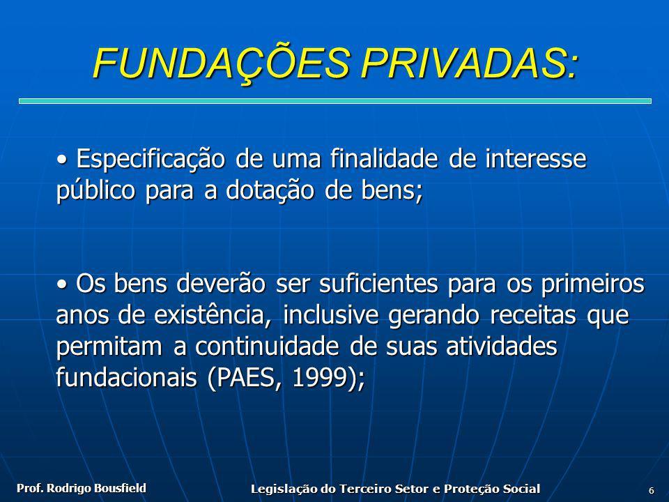 Prof. Rodrigo Bousfield Legislação do Terceiro Setor e Proteção Social 6 FUNDAÇÕES PRIVADAS: Especificação de uma finalidade de interesse Especificaçã