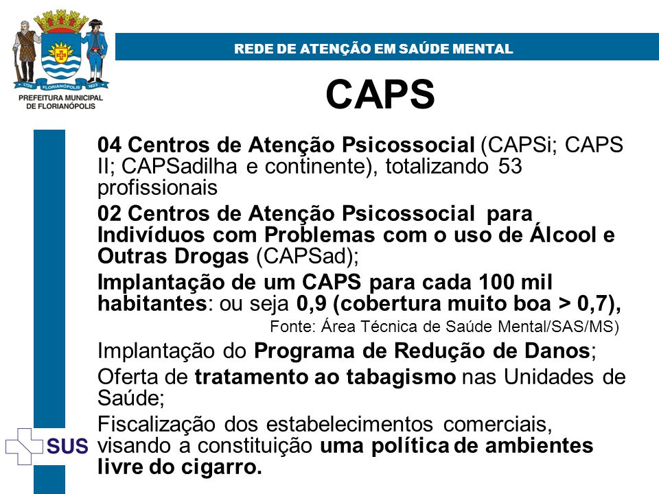 CAPS REDE DE ATENÇÃO EM SAÚDE MENTAL 04 Centros de Atenção Psicossocial (CAPSi; CAPS II; CAPSadilha e continente), totalizando 53 profissionais 02 Centros de Atenção Psicossocial para Indivíduos com Problemas com o uso de Álcool e Outras Drogas (CAPSad); Implantação de um CAPS para cada 100 mil habitantes: ou seja 0,9 (cobertura muito boa > 0,7), Fonte: Área Técnica de Saúde Mental/SAS/MS) Implantação do Programa de Redução de Danos; Oferta de tratamento ao tabagismo nas Unidades de Saúde; Fiscalização dos estabelecimentos comerciais, visando a constituição uma política de ambientes livre do cigarro.