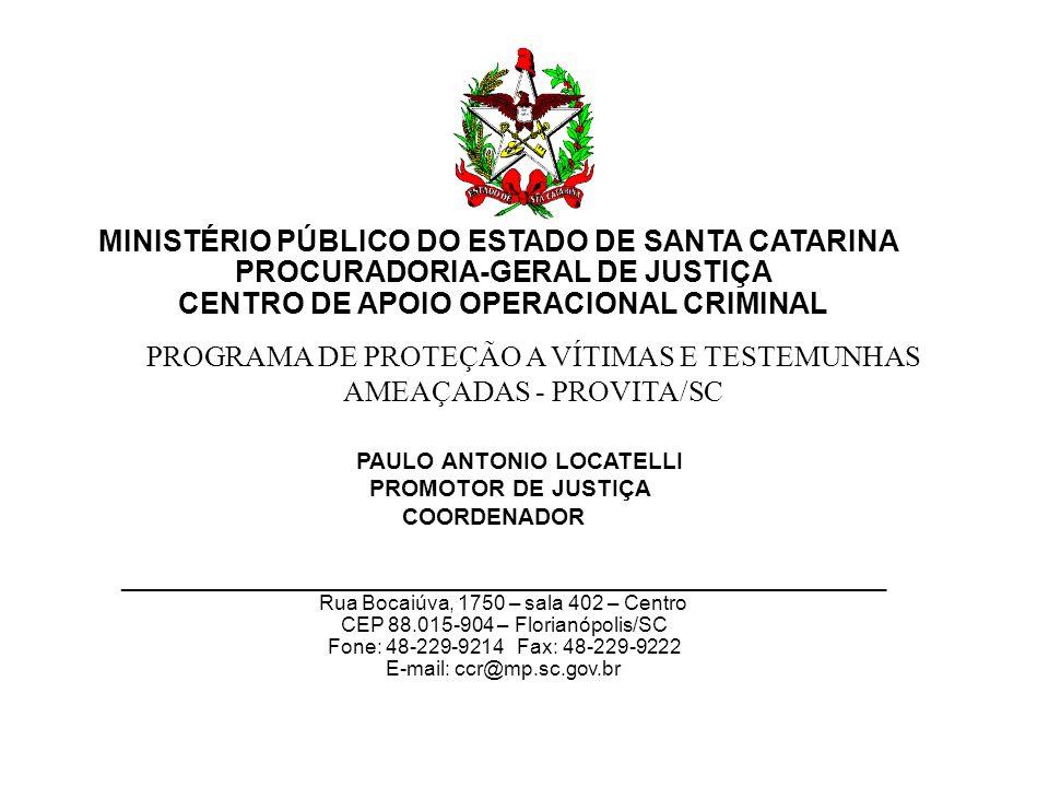 MINISTÉRIO PÚBLICO DO ESTADO DE SANTA CATARINA PROCURADORIA-GERAL DE JUSTIÇA CENTRO DE APOIO OPERACIONAL CRIMINAL PAULO ANTONIO LOCATELLI PROMOTOR DE JUSTIÇA COORDENADOR ___________________________________________________________ Rua Bocaiúva, 1750 – sala 402 – Centro CEP 88.015-904 –Florianópolis/SC Fone: 48-229-9214 Fax: 48-229-9222 E-mail: ccr@mp.sc.gov.br PROGRAMA DE PROTEÇÃO A VÍTIMAS E TESTEMUNHAS AMEAÇADAS - PROVITA/SC