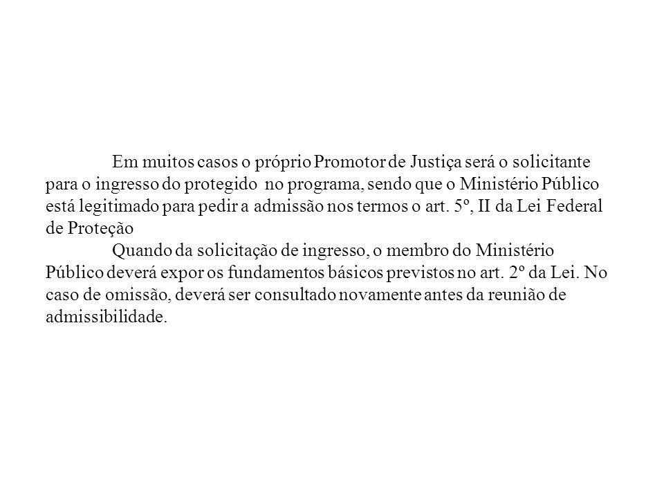 Em muitos casos o próprio Promotor de Justiça será o solicitante para o ingresso do protegido no programa, sendo que o Ministério Público está legitimado para pedir a admissão nos termos o art.