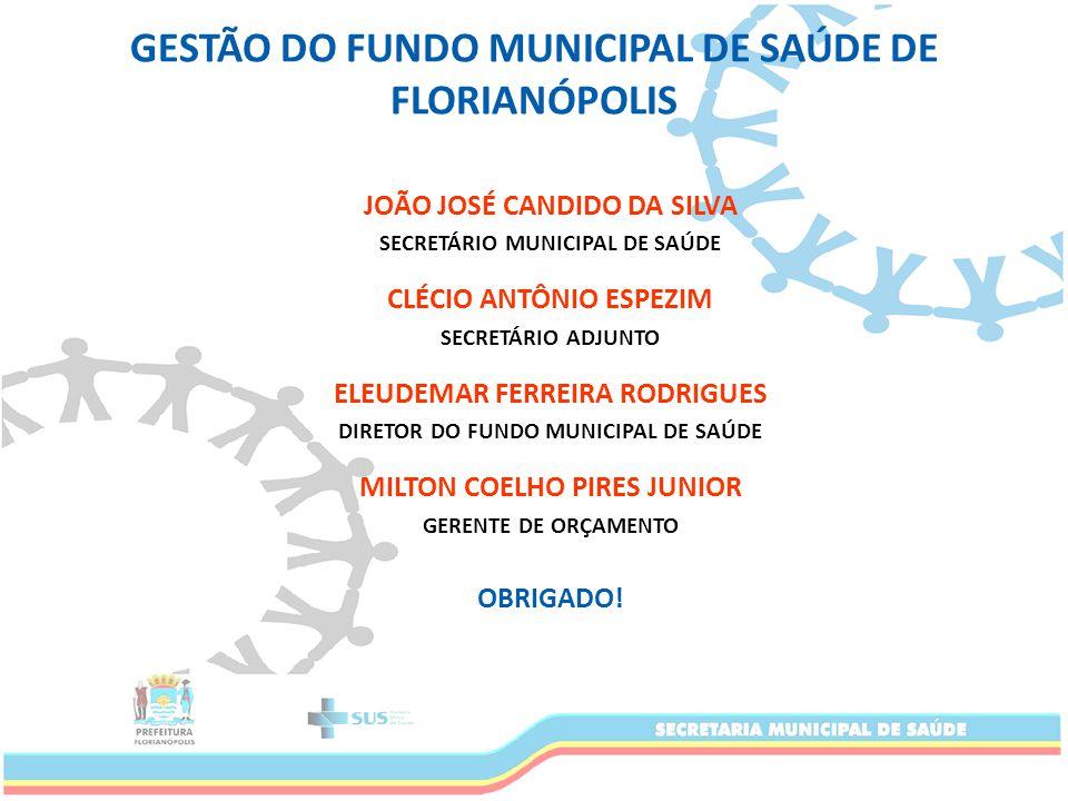 GESTÃO DO FUNDO MUNICIPAL DE SAÚDE DE FLORIANÓPOLIS JOÃO JOSÉ CANDIDO DA SILVA SECRETÁRIO MUNICIPAL DE SAÚDE CLÉCIO ANTÔNIO ESPEZIM SECRETÁRIO ADJUNTO ELEUDEMAR FERREIRA RODRIGUES DIRETOR DO FUNDO MUNICIPAL DE SAÚDE MILTON COELHO PIRES JUNIOR GERENTE DE ORÇAMENTO OBRIGADO!