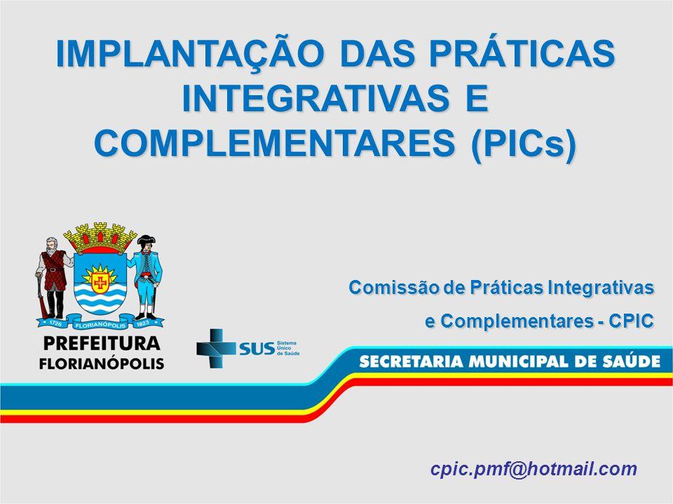 IMPLANTAÇÃO DAS PRÁTICAS INTEGRATIVAS E COMPLEMENTARES (PICs) Comissão de Práticas Integrativas e Complementares - CPIC cpic.pmf@hotmail.com
