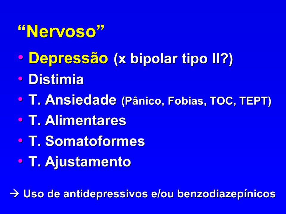 Nervoso Depressão (x bipolar tipo II?) Depressão (x bipolar tipo II?) Distimia Distimia T. Ansiedade (Pânico, Fobias, TOC, TEPT) T. Ansiedade (Pânico,