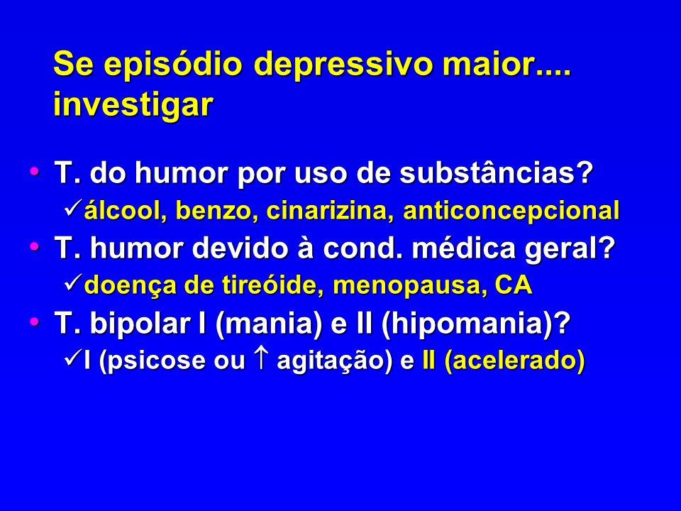 Se episódio depressivo maior.... investigar T. do humor por uso de substâncias? T. do humor por uso de substâncias? álcool, benzo, cinarizina, anticon