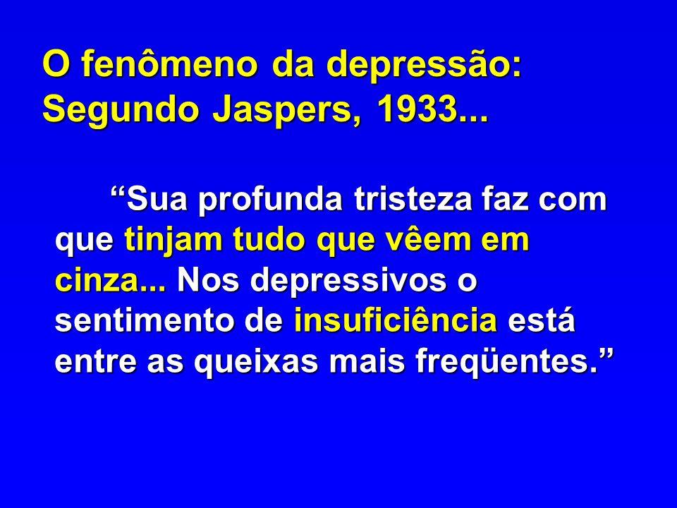 O fenômeno da depressão: Segundo Jaspers, 1933... Sua profunda tristeza faz com que tinjam tudo que vêem em cinza... Nos depressivos o sentimento de i