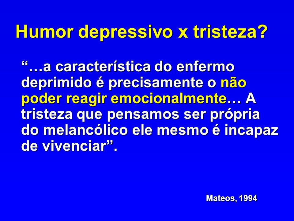 Humor depressivo x tristeza? …a característica do enfermo deprimido é precisamente o não poder reagir emocionalmente… A tristeza que pensamos ser próp