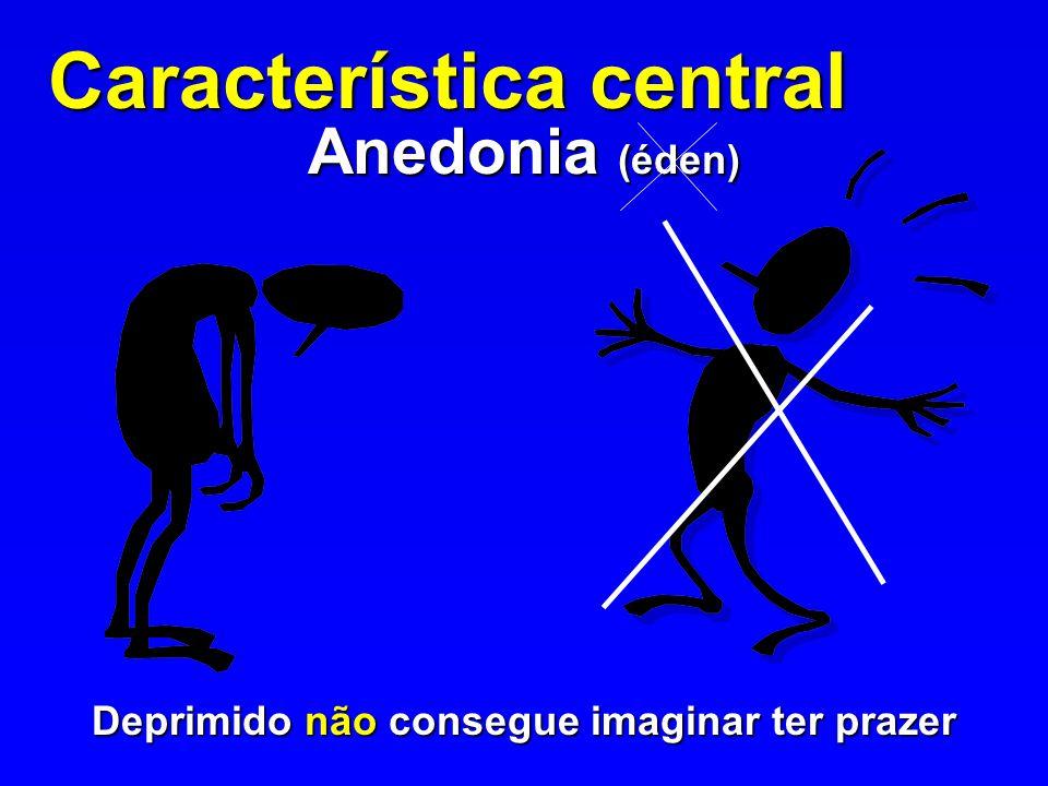Característica central Anedonia (éden) Deprimido não consegue imaginar ter prazer