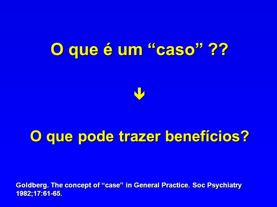 O que é um caso ?? O que pode trazer benefícios? Goldberg. The concept of case in General Practice. Soc Psychiatry 1982;17:61-65.