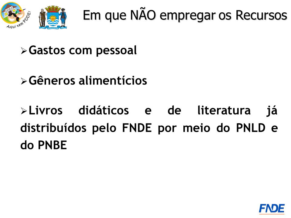 Gastos com pessoal Em que NÃO empregar os Recursos Livros didáticos e de literatura já distribuídos pelo FNDE por meio do PNLD e do PNBE Gêneros alime